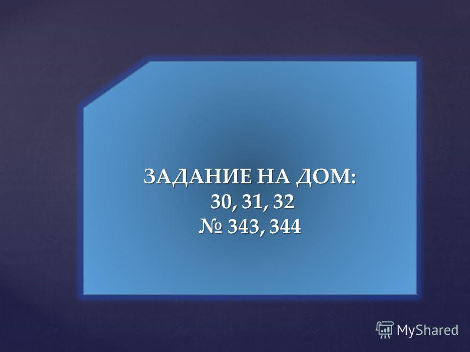 ЗАДАНИЕ НА ДОМ: 30, 31, 32 30, 31, 32 343, 344 343, 344