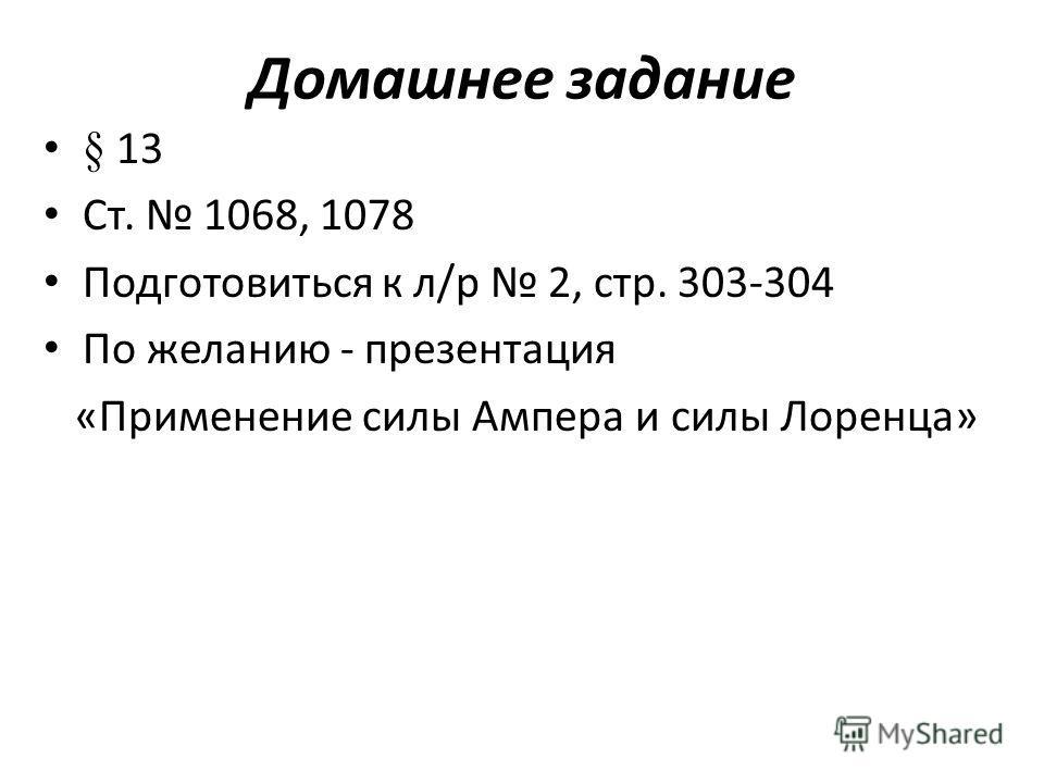 Домашнее задание § 13 Ст. 1068, 1078 Подготовиться к л/р 2, стр. 303-304 По желанию - презентация «Применение силы Ампера и силы Лоренца»