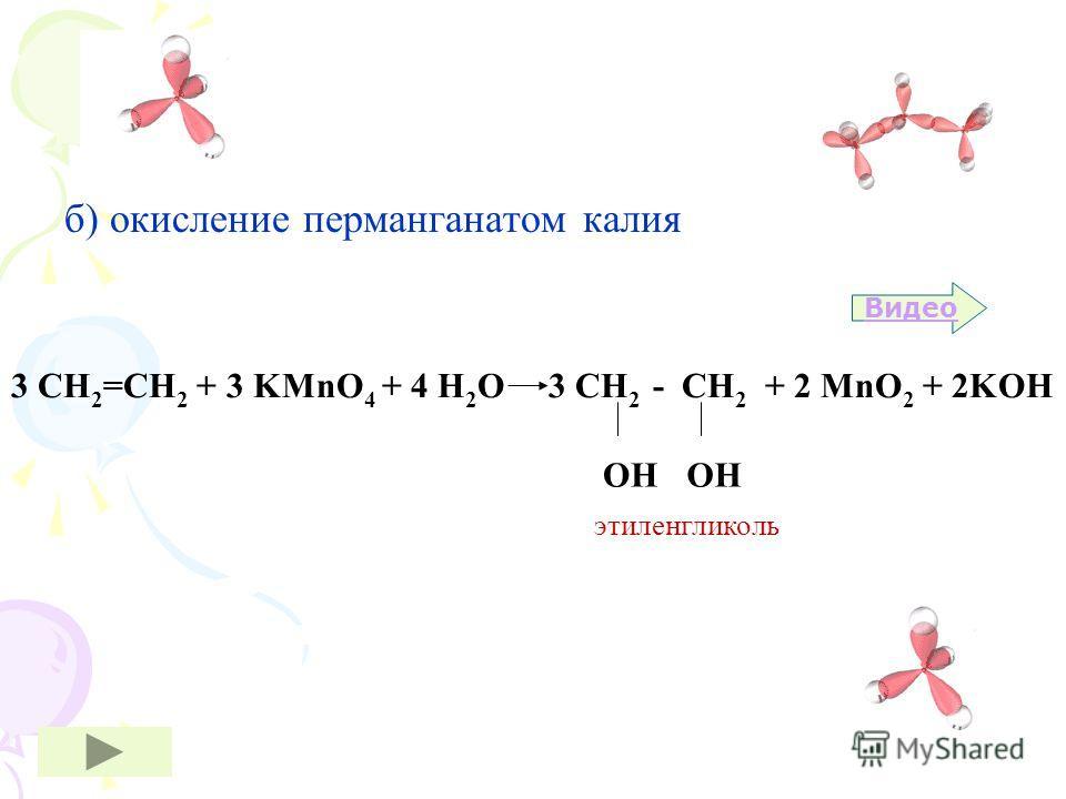 б) окисление перманганатом калия Видео 3 СН 2 =СН 2 + 3 KMnO 4 + 4 H 2 O 3 СН 2 - СН 2 + 2 MnO 2 + 2KOH ОН этиленгликоль