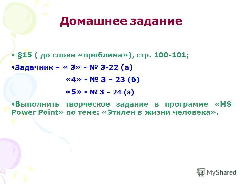 Домашнее задание §15 ( до слова «проблема»), стр. 100-101; Задачник – « 3» - 3-22 (а) «4» - 3 – 23 (б) «5» - 3 – 24 (а) Выполнить творческое задание в программе «MS Power Point» по теме: «Этилен в жизни человека».