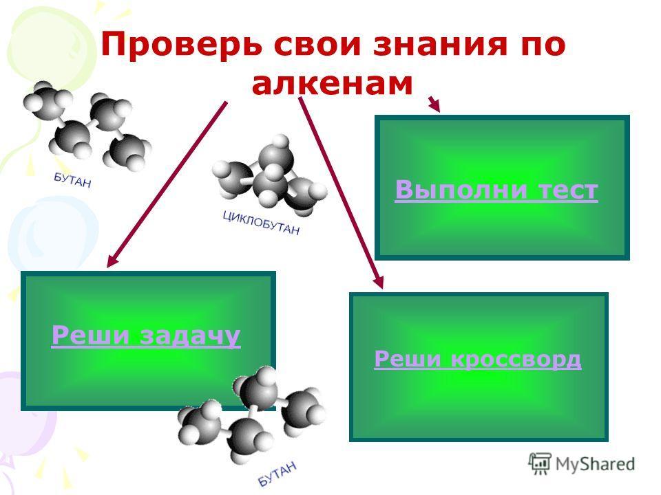 Проверь свои знания по алкенам Реши задачу Выполни тест Реши кроссворд