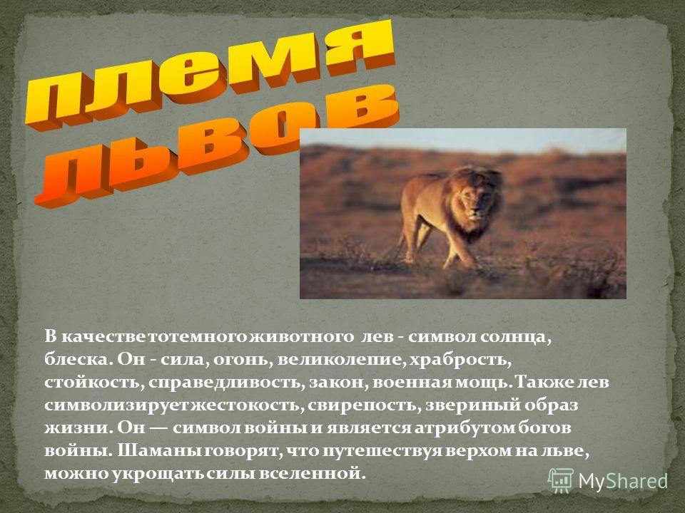 В качестве тотемного животного лев - символ солнца, блеска. Он - сила, огонь, великолепие, храбрость, стойкость, справедливость, закон, военная мощь. Также лев символизирует жестокость, свирепость, звериный образ жизни. Он символ войны и является атр