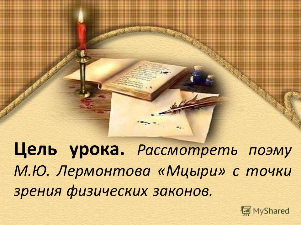 Цель урока. Рассмотреть поэму М.Ю. Лермонтова «Мцыри» с точки зрения физических законов.
