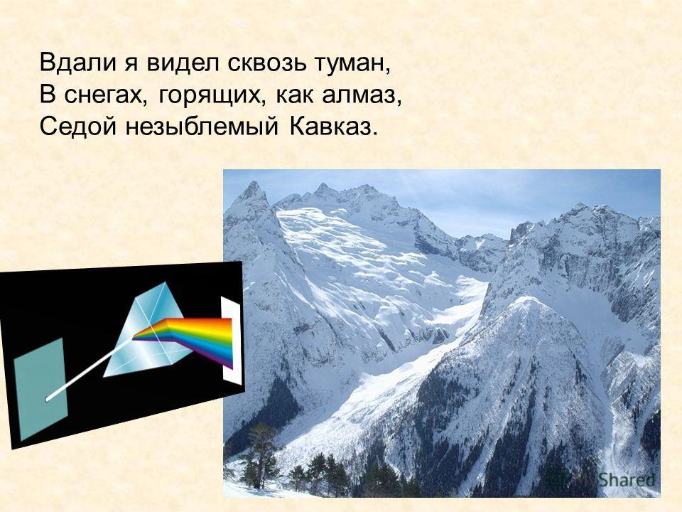 Вдали я видел сквозь туман, В снегах, горящих, как алмаз, Седой незыблемый Кавказ.