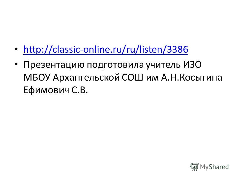 http://classic-online.ru/ru/listen/3386 Презентацию подготовила учитель ИЗО МБОУ Архангельской СОШ им А.Н.Косыгина Ефимович С.В.