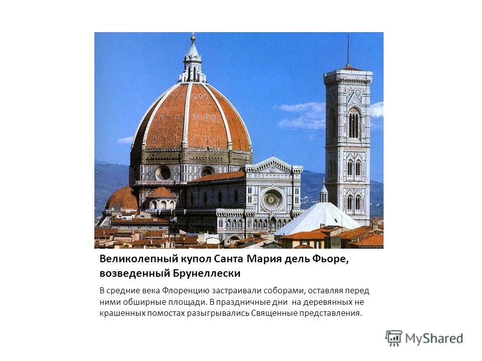 Великолепный купол Санта Мария дель Фьоре, возведенный Брунеллески В средние века Флоренцию застраивали соборами, оставляя перед ними обширные площади. В праздничные дни на деревянных не крашенных помостах разыгрывались Священные представления.