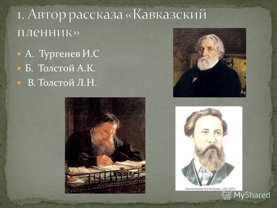 А. Тургенев И.С Б. Толстой А.К. В. Толстой Л.Н.