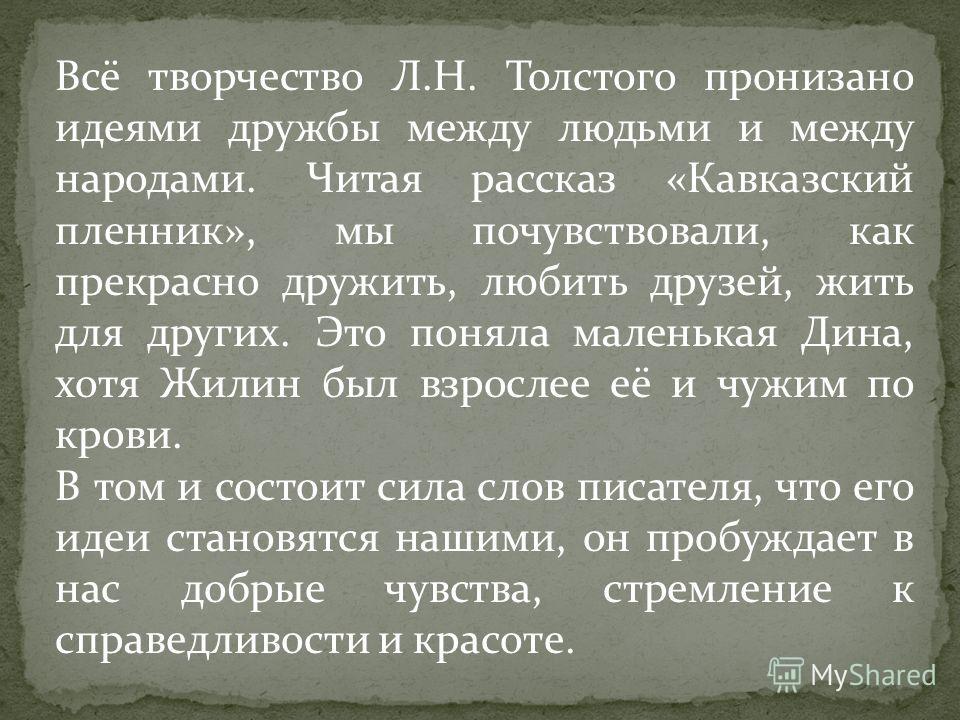 Всё творчество Л.Н. Толстого пронизано идеями дружбы между людьми и между народами. Читая рассказ «Кавказский пленник», мы почувствовали, как прекрасно дружить, любить друзей, жить для других. Это поняла маленькая Дина, хотя Жилин был взрослее её и ч