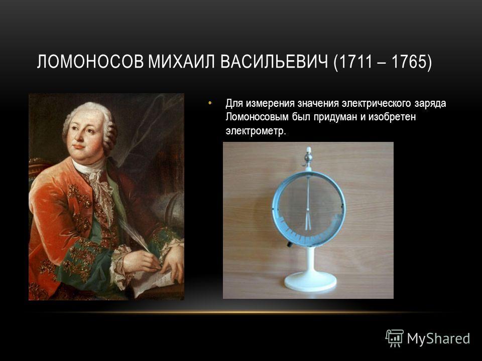 ЛОМОНОСОВ МИХАИЛ ВАСИЛЬЕВИЧ (1711 – 1765) Для измерения значения электрического заряда Ломоносовым был придуман и изобретен электрометр.