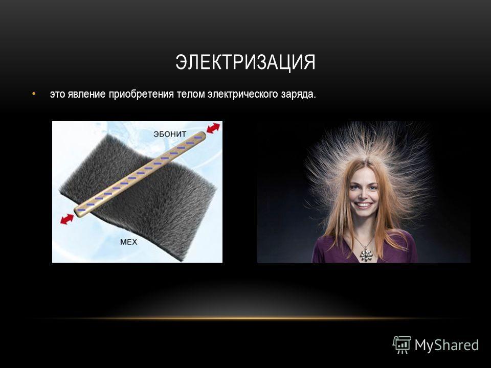 ЭЛЕКТРИЗАЦИЯ это явление приобретения телом электрического заряда.