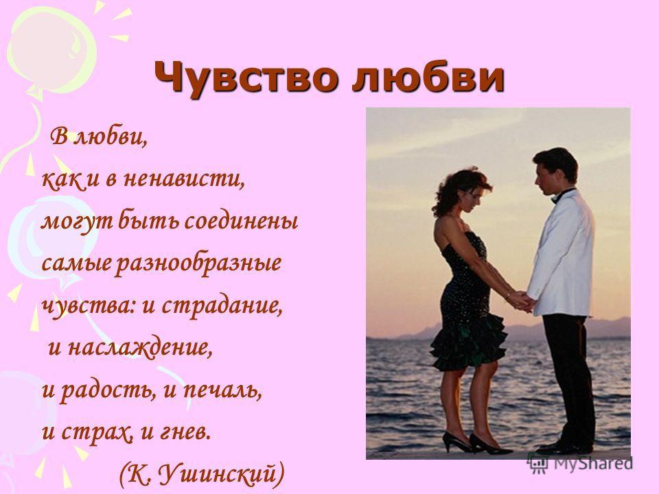Чувство любви В любви, как и в ненависти, могут быть соединены самые разнообразные чувства: и страдание, и наслаждение, и радость, и печаль, и страх, и гнев. (К. Ушинский)