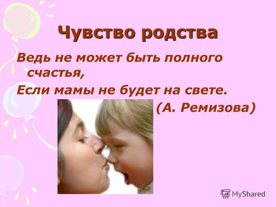 Чувство родства Ведь не может быть полного счастья, Если мамы не будет на свете. (А. Ремизова)
