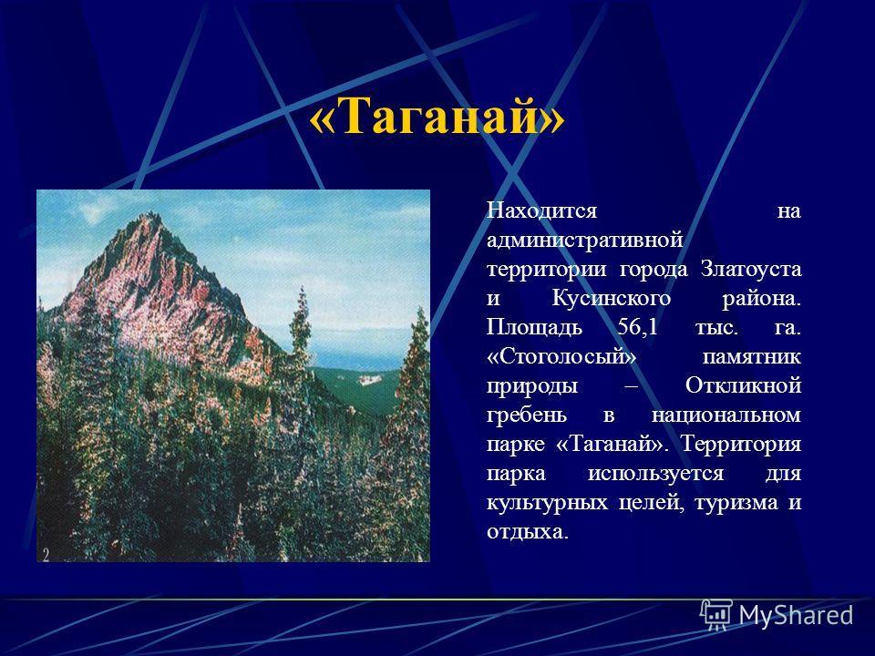«Таганай» Находится на административной территории города Златоуста и Кусинского района. Площадь 56,1 тыс. га. «Стоголосый» памятник природы – Откликной гребень в национальном парке «Таганай». Территория парка используется для культурных целей, туриз