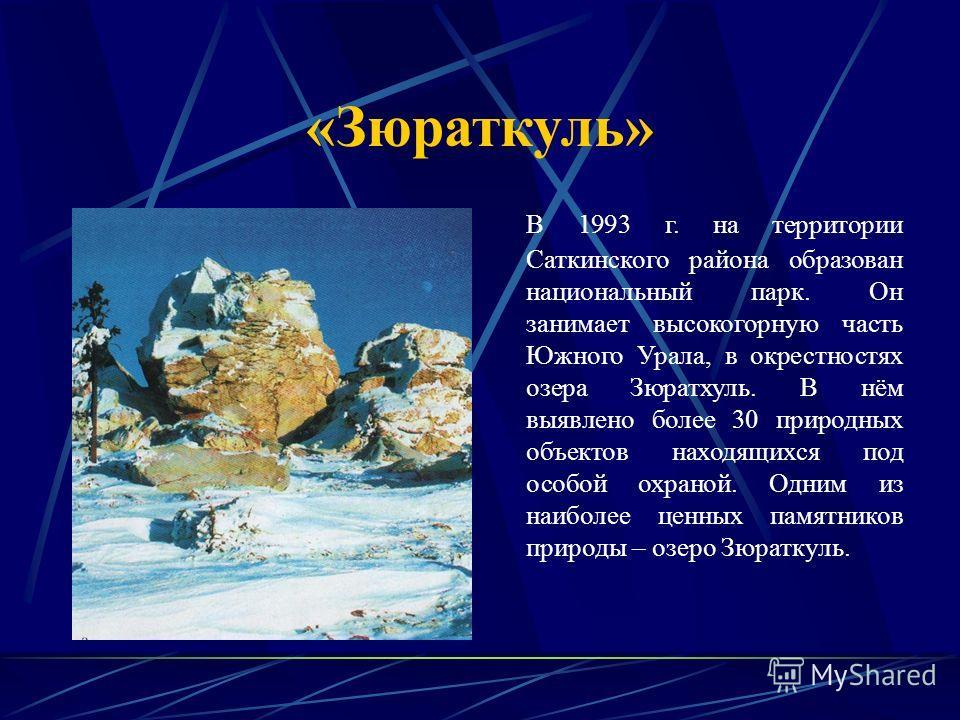«Зюраткуль» В 1993 г. на территории Саткинского района образован национальный парк. Он занимает высокогорную часть Южного Урала, в окрестностях озера Зюратхуль. В нём выявлено более 30 природных объектов находящихся под особой охраной. Одним из наибо