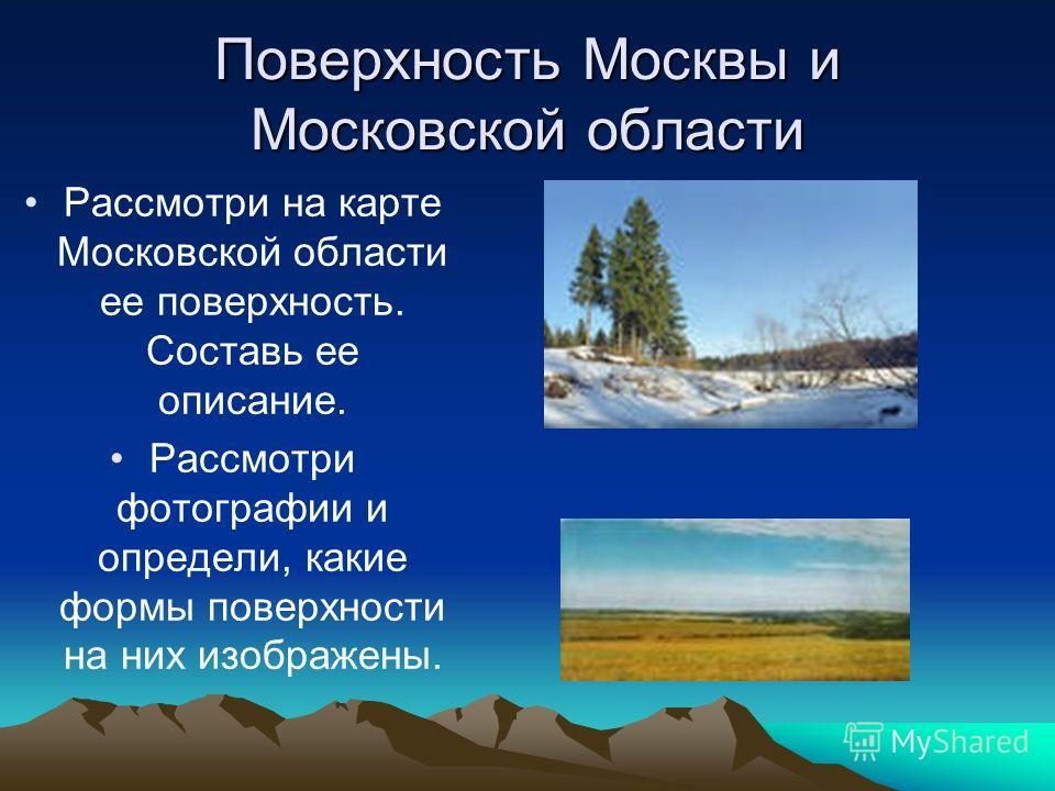 Поверхность Москвы и Московской области Рассмотри на карте Московской области ее поверхность. Составь ее описание. Рассмотри фотографии и определи, какие формы поверхности на них изображены.