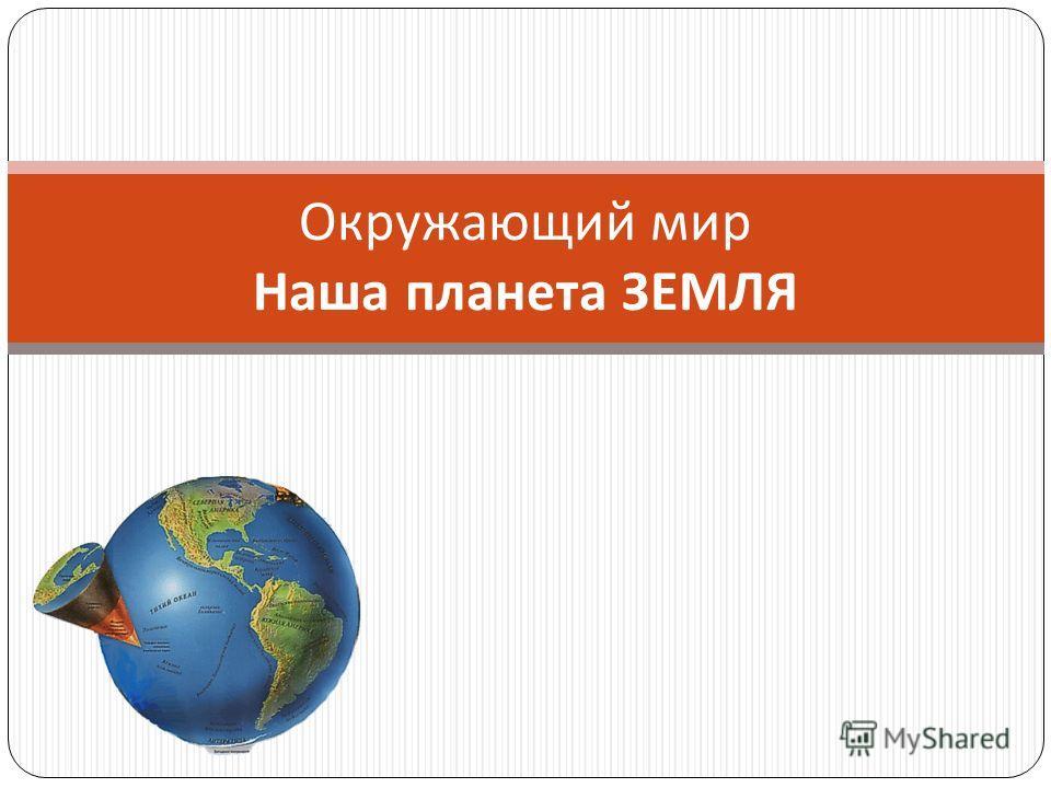 Окружающий мир Наша планета ЗЕМЛЯ