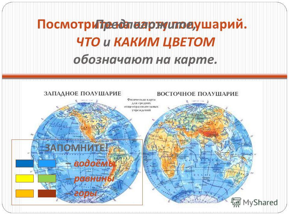 Посмотрите на карту полушарий. Предположите, ЧТО и КАКИМ ЦВЕТОМ обозначают на карте. ЗАПОМНИТЕ ! – водоёмы – равнины – горы