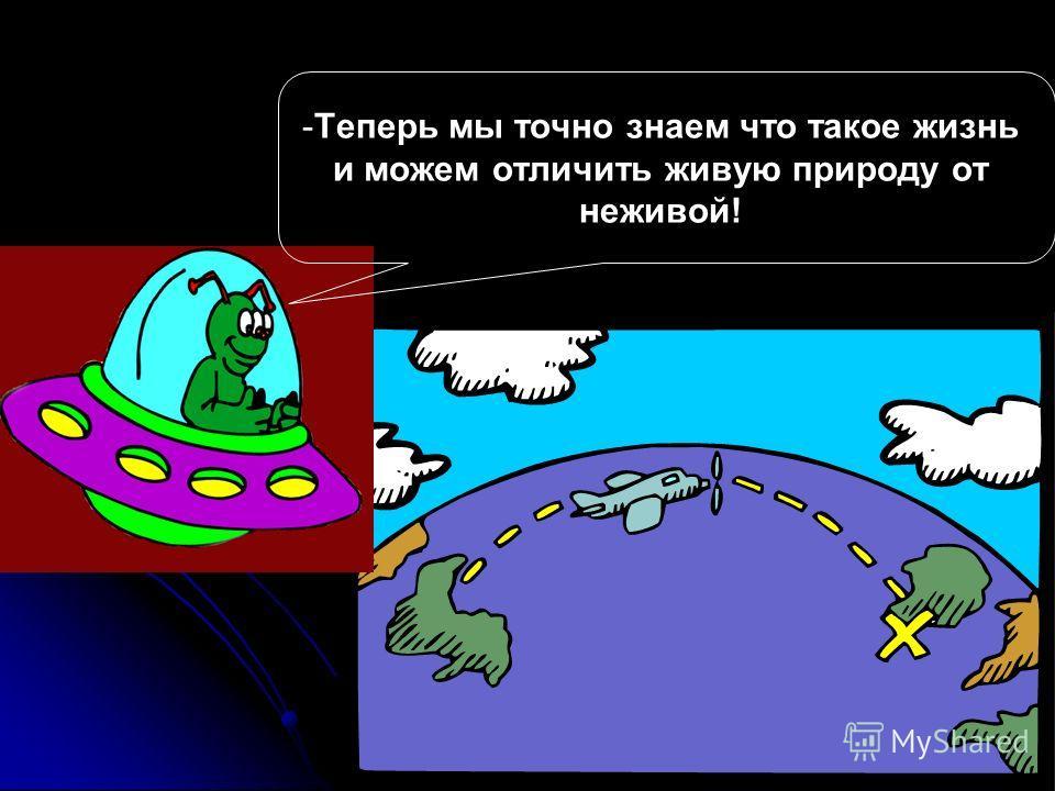 - -Теперь мы точно знаем что такое жизнь и можем отличить живую природу от неживой!