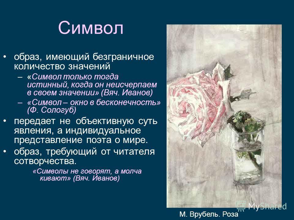 Символ образ, имеющий безграничное количество значений –«Символ только тогда истинный, когда он неисчерпаем в своем значении» (Вяч. Иванов) –«Символ – окно в бесконечность» (Ф. Сологуб) передает не объективную суть явления, а индивидуальное представл