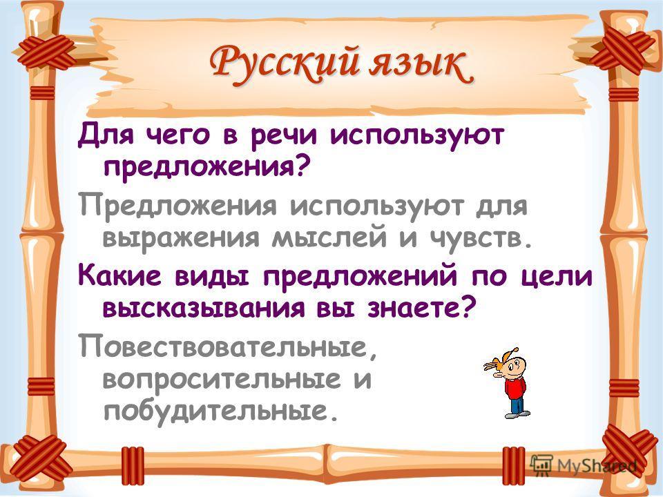 Русский язык Для чего в речи используют предложения? Предложения используют для выражения мыслей и чувств. Какие виды предложений по цели высказывания вы знаете? Повествовательные, вопросительные и побудительные.