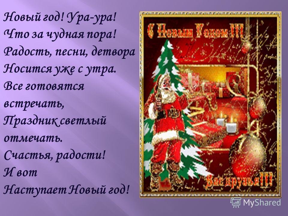 Новый год! Ура-ура! Что за чудная пора! Радость, песни, детвора Носится уже с утра. Все готовятся встречать, Праздник светлый отмечать. Счастья, радости! И вот Наступает Новый год!