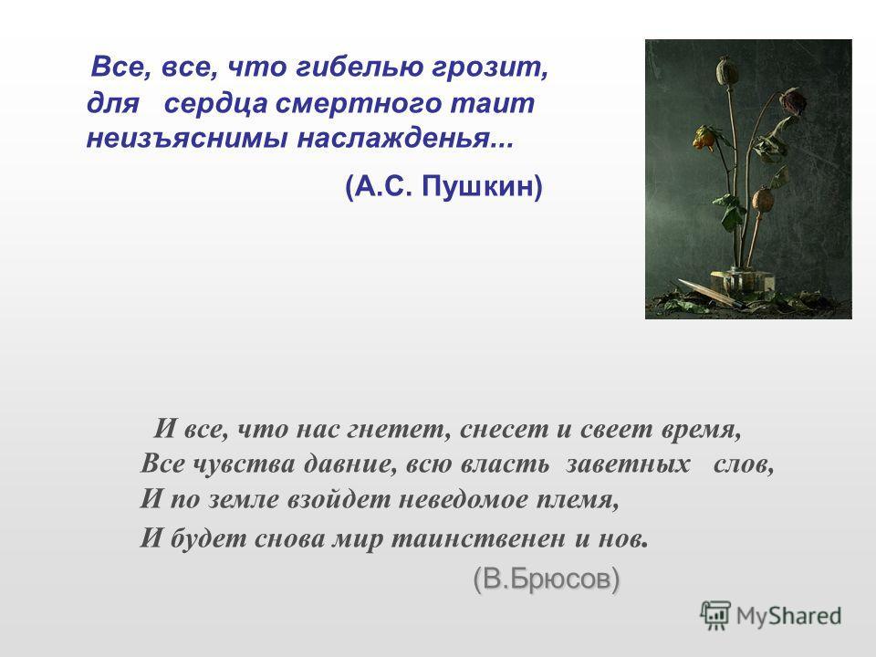 Все, все, что гибелью грозит, для сердца смертного таит неизъяснимы наслажденья... (А.С. Пушкин) И все, что нас гнетет, снесет и свеет время, Все чувства давние, всю власть заветных слов, И по земле взойдет неведомое племя, И будет снова мир таинстве