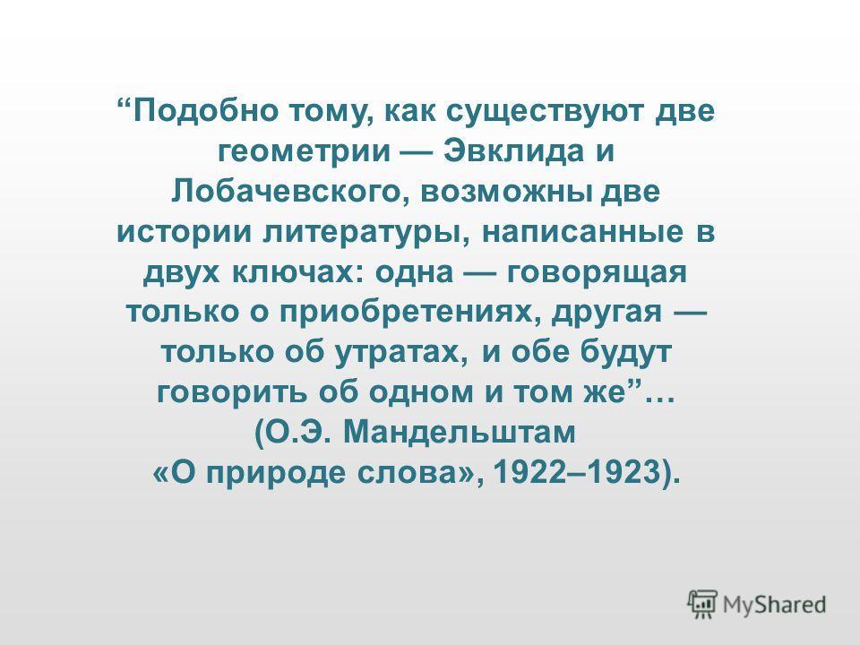 Подобно тому, как существуют две геометрии Эвклида и Лобачевского, возможны две истории литературы, написанные в двух ключах: одна говорящая только о приобретениях, другая только об утратах, и обе будут говорить об одном и том же… (О.Э. Мандельштам «