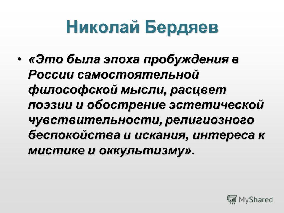 Николай Бердяев «Это была эпоха пробуждения в России самостоятельной философской мысли, расцвет поэзии и обострение эстетической чувствительности, религиозного беспокойства и искания, интереса к мистике и оккультизму».«Это была эпоха пробуждения в Ро