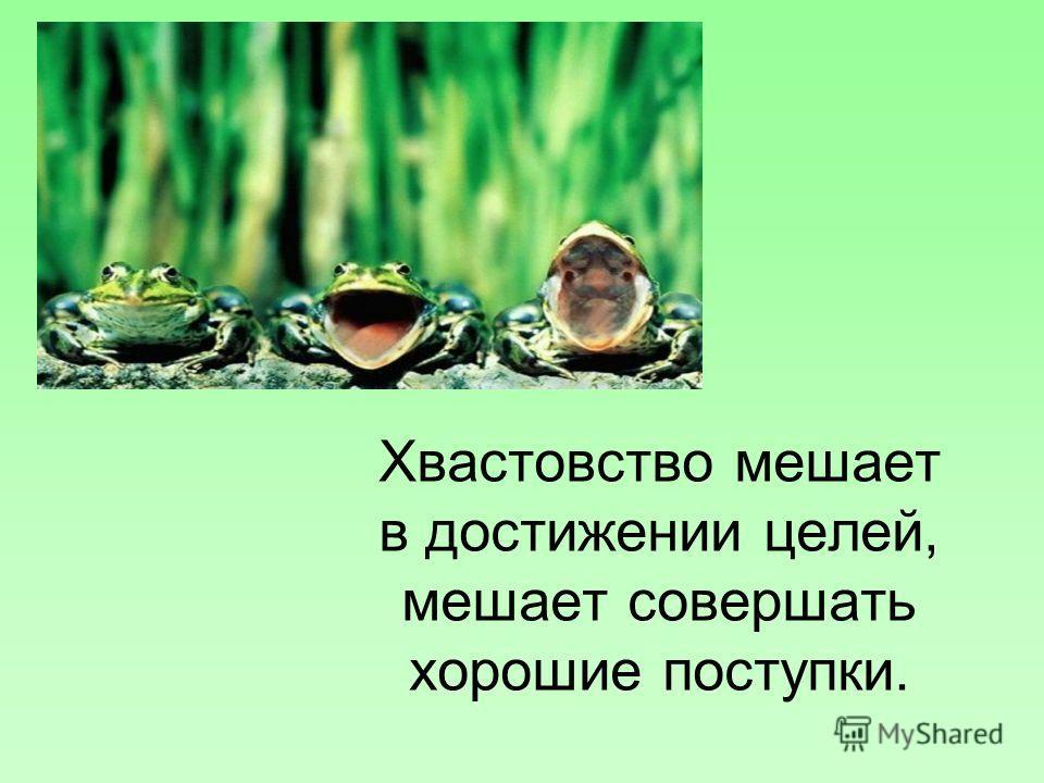 Хвастовство мешает в достижении целей, мешает совершать хорошие поступки.