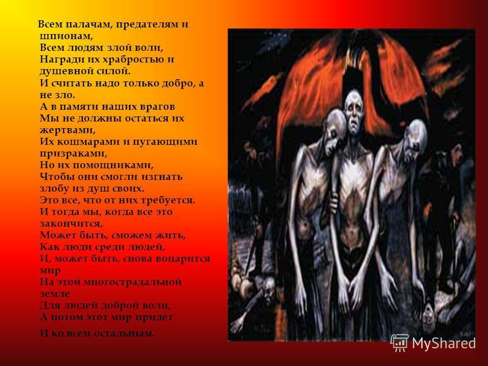 Молитва Да воцарится мир в душах людей злой воли, И да положит это конец мщению И разговорам о казнях и насилии. Жестокость несовместима Ни с какими нормами и принципами, Она вне пределов человеческого понимания, Из-за нее так много мучеников в этом
