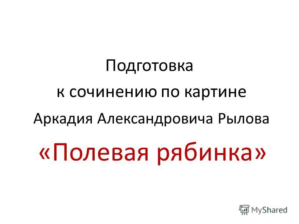 Подготовка к сочинению по картине Аркадия Александровича Рылова «Полевая рябинка»