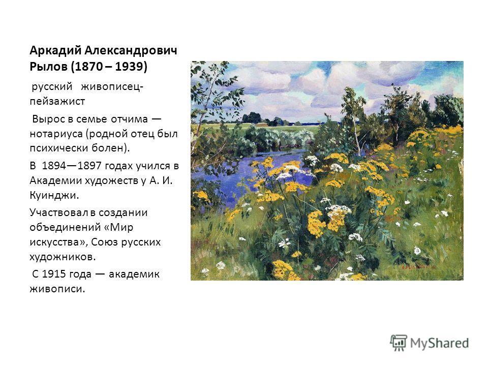 Аркадий Александрович Рылов (1870 – 1939) русский живописец- пейзажист Вырос в семье отчима нотариуса (родной отец был психически болен). В 18941897 годах учился в Академии художеств у А. И. Куинджи. Участвовал в создании объединений «Мир искусства»,