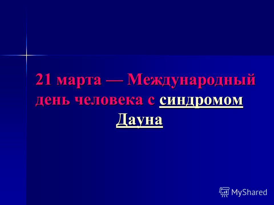 21 марта Международный день человека с синдромом Дауна 21 марта Международный день человека с синдромом Даунасиндромом Даунасиндромом Дауна