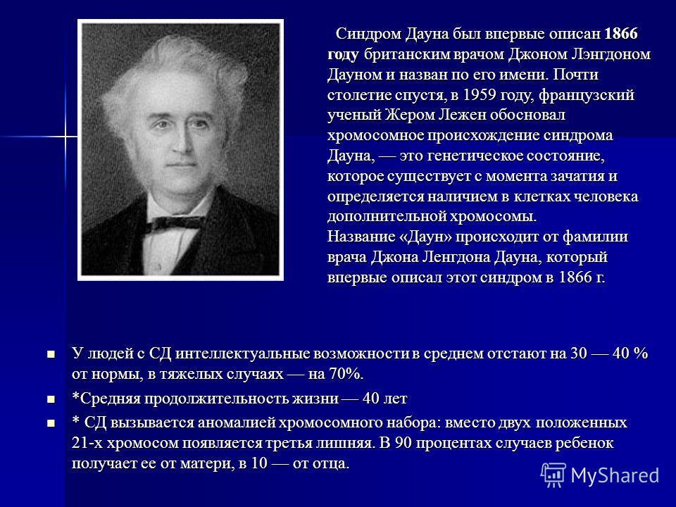 Синдром Дауна был впервые описан 1866 году британским врачом Джоном Лэнгдоном Дауном и назван по его имени. Почти столетие спустя, в 1959 году, французский ученый Жером Лежен обосновал хромосомное происхождение синдрома Дауна, это генетическое состоя