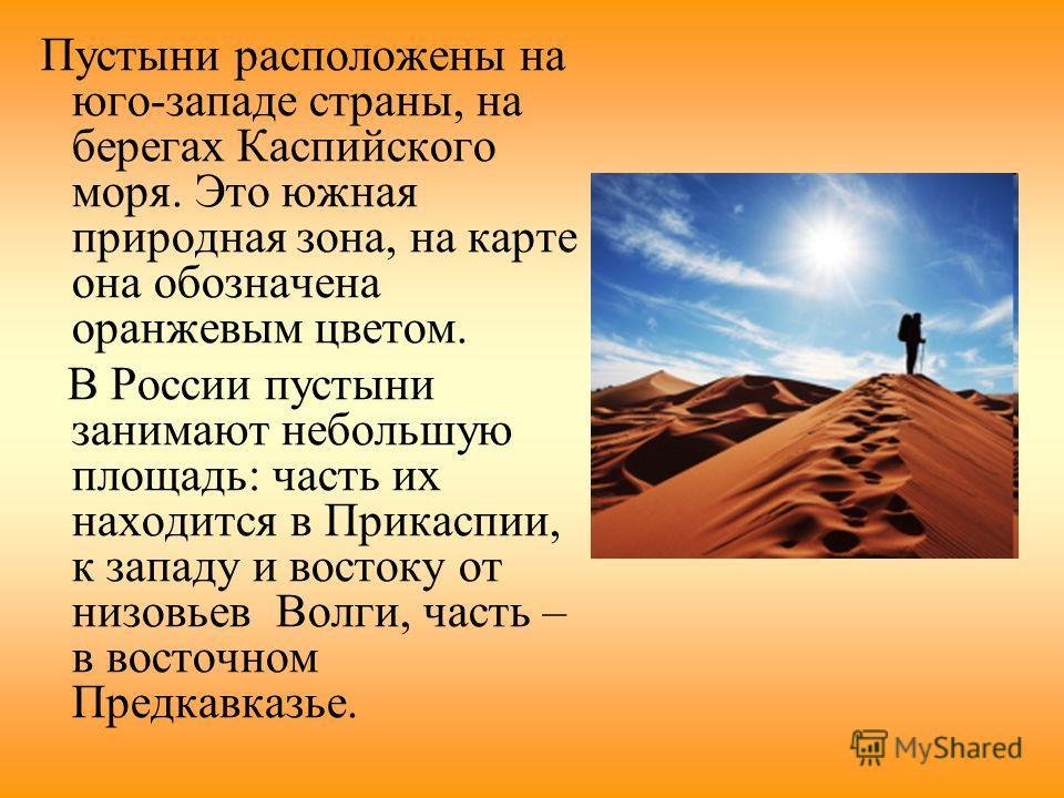 Пустыни расположены на юго-западе страны, на берегах Каспийского моря. Это южная природная зона, на карте она обозначена оранжевым цветом. В России пустыни занимают небольшую площадь: часть их находится в Прикаспии, к западу и востоку от низовьев Вол
