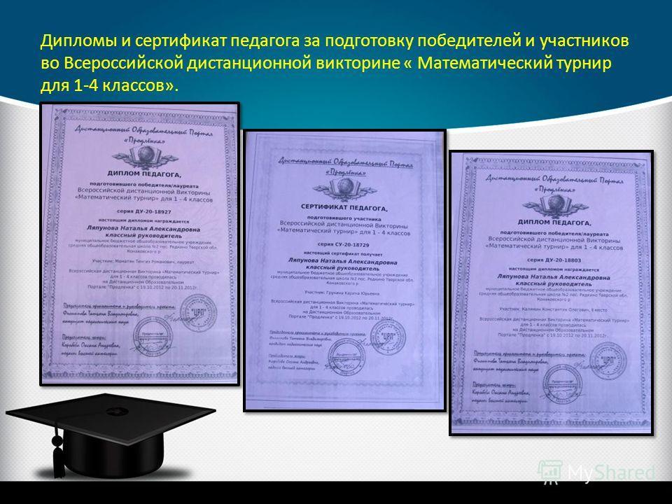 Дипломы и сертификат педагога за подготовку победителей и участников во Всероссийской дистанционной викторине « Математический турнир для 1-4 классов».
