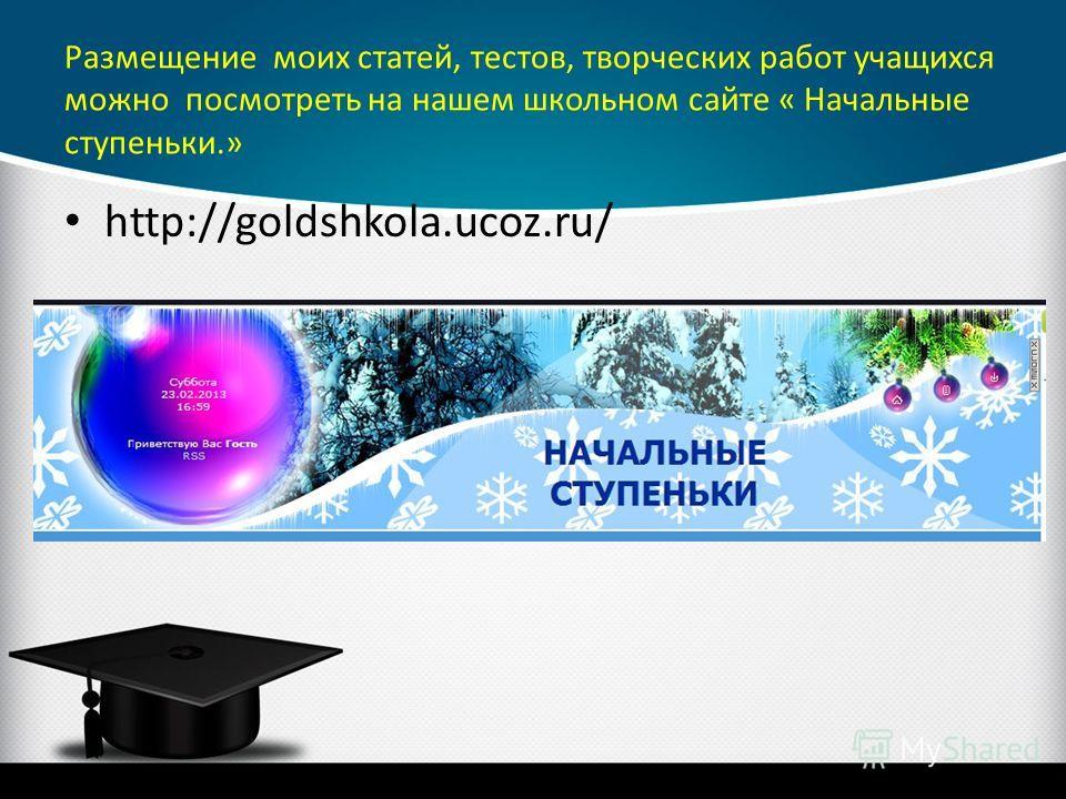 Размещение моих статей, тестов, творческих работ учащихся можно посмотреть на нашем школьном сайте « Начальные ступеньки.» http://goldshkola.ucoz.ru/