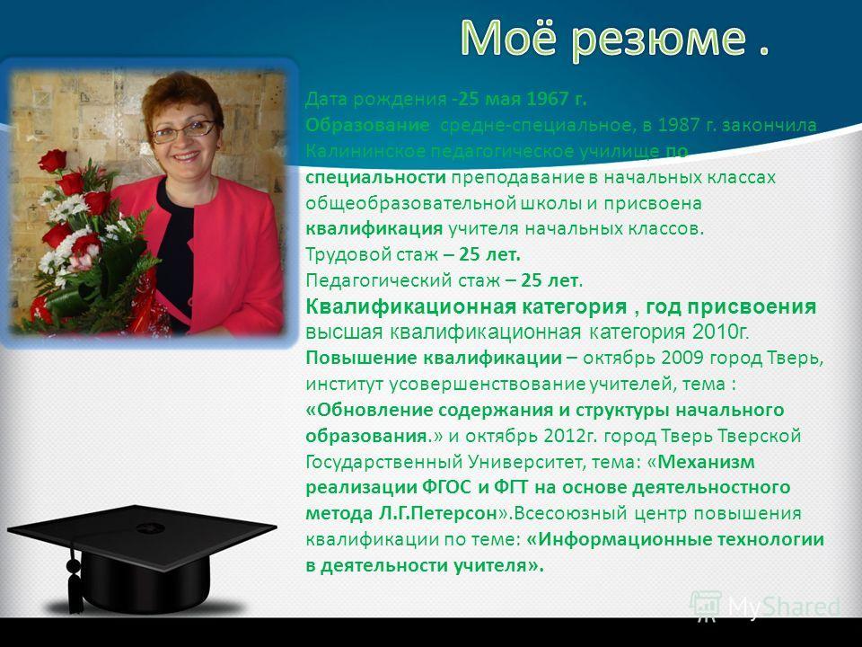 Дата рождения -25 мая 1967 г. Образование средне-специальное, в 1987 г. закончила Калининское педагогическое училище по специальности преподавание в начальных классах общеобразовательной школы и присвоена квалификация учителя начальных классов. Трудо