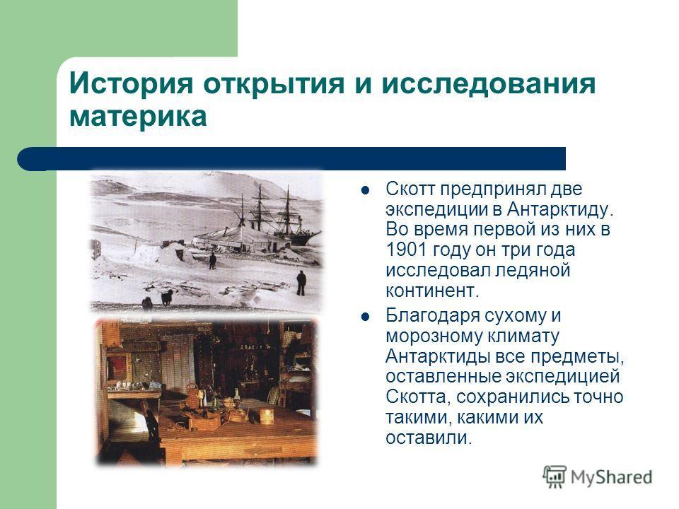 История открытия и исследования материка Скотт предпринял две экспедиции в Антарктиду. Во время первой из них в 1901 году он три года исследовал ледяной континент. Благодаря сухому и морозному климату Антарктиды все предметы, оставленные экспедицией