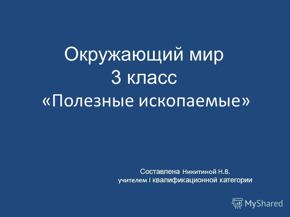 Составлена Никитиной Н.В. учителем I квалификационной категории Окружающий мир 3 класс «Полезные ископаемые»
