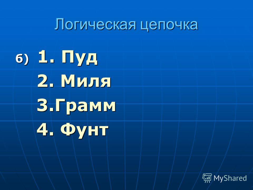 Логическая цепочка б) 1. Пуд 2. Миля 3.Грамм 4. Фунт
