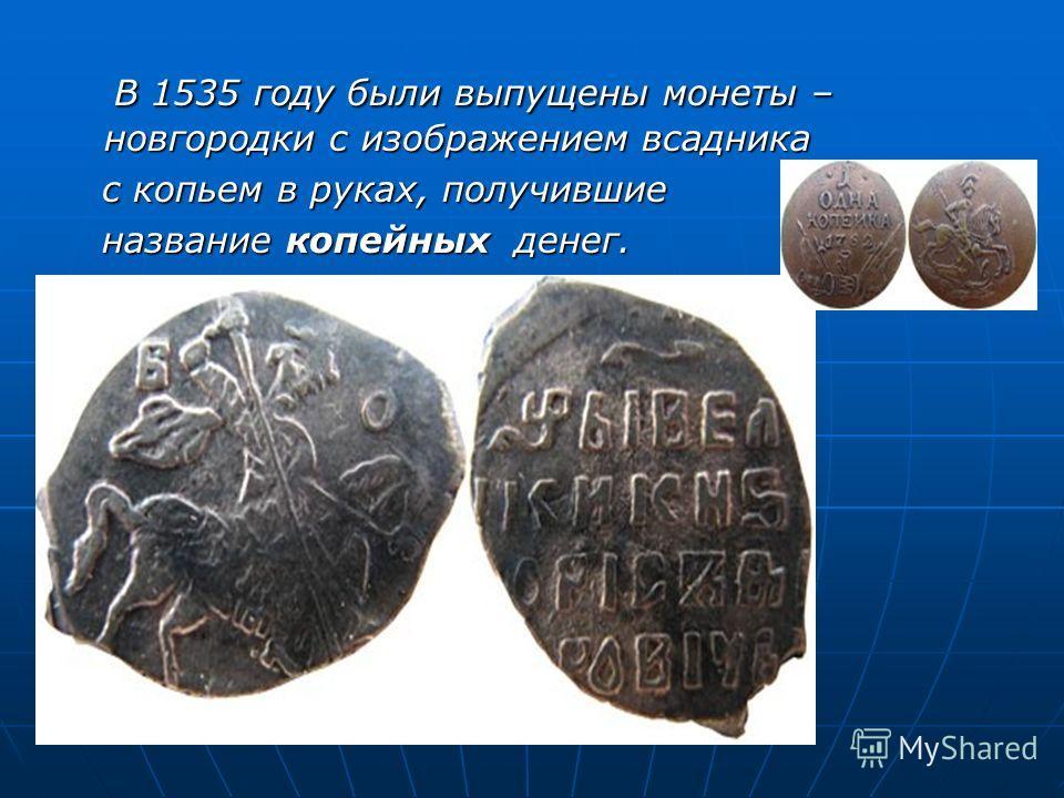 В 1535 году были выпущены монеты – новгородки с изображением всадника В 1535 году были выпущены монеты – новгородки с изображением всадника с копьем в руках, получившие с копьем в руках, получившие название копейных денег. название копейных денег.