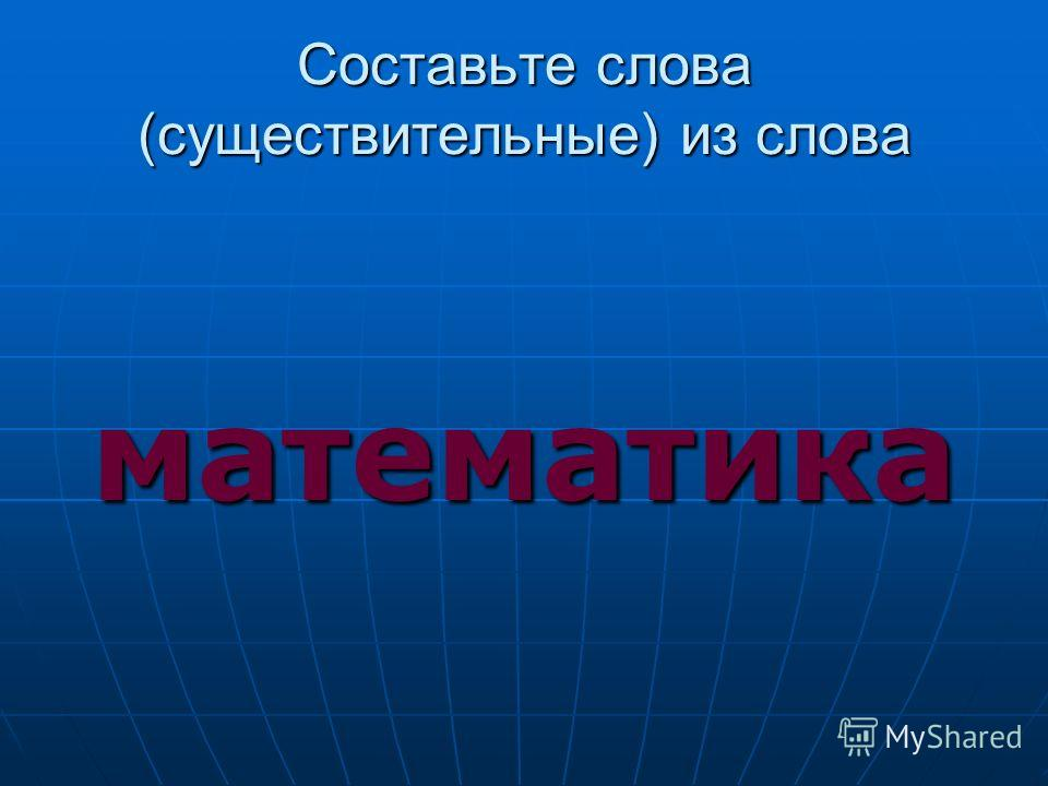 Составьте слова (существительные) из слова математика