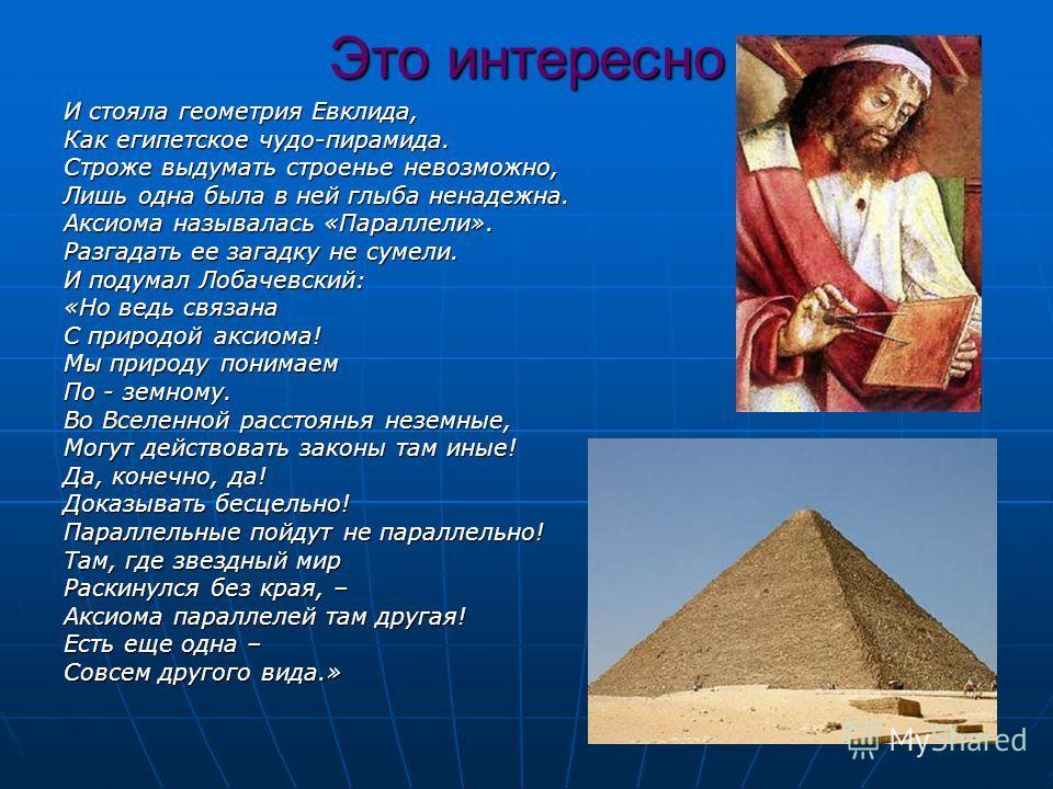 Это интересно И стояла геометрия Евклида, Как египетское чудо-пирамида. Строже выдумать строенье невозможно, Лишь одна была в ней глыба ненадежна. Аксиома называлась «Параллели». Разгадать ее загадку не сумели. И подумал Лобачевский: «Но ведь связана