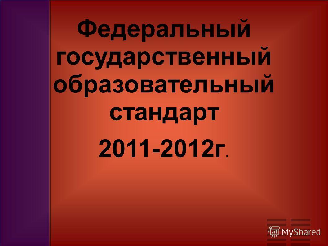 Федеральный государственный образовательный стандарт 2011-2012г.
