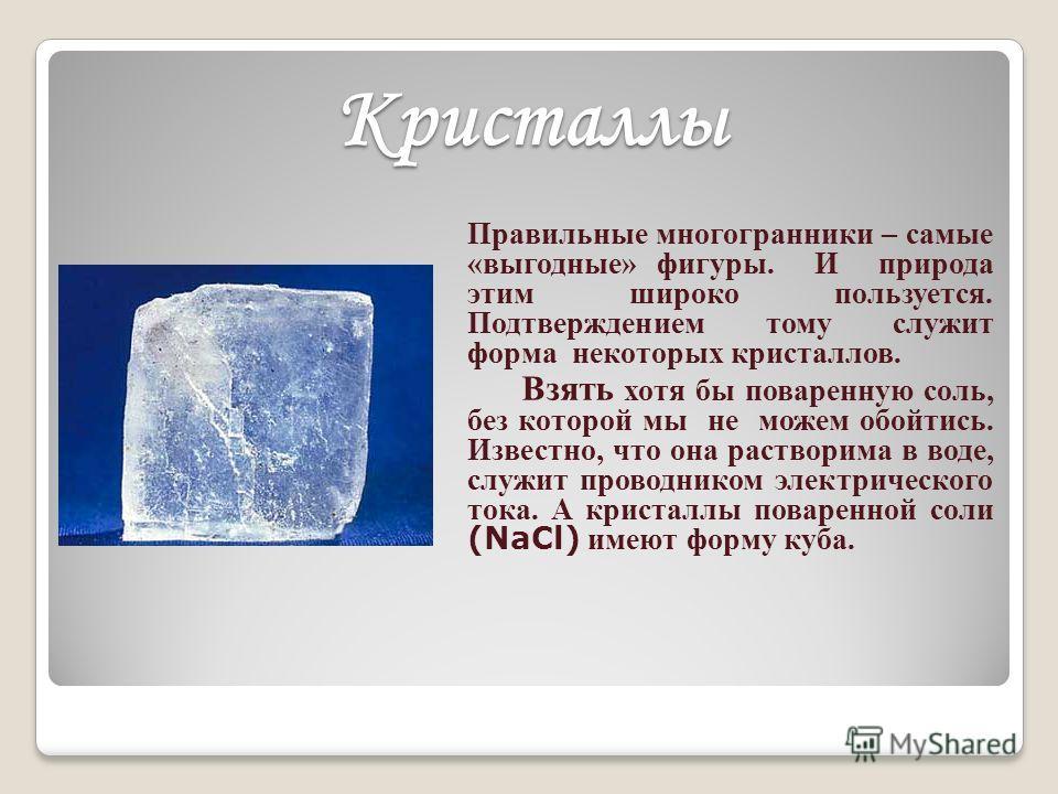 Кристаллы Правильные многогранники – самые «выгодные» фигуры. И природа этим широко пользуется. Подтверждением тому служит форма некоторых кристаллов. Взять хотя бы поваренную соль, без которой мы не можем обойтись. Известно, что она растворима в вод