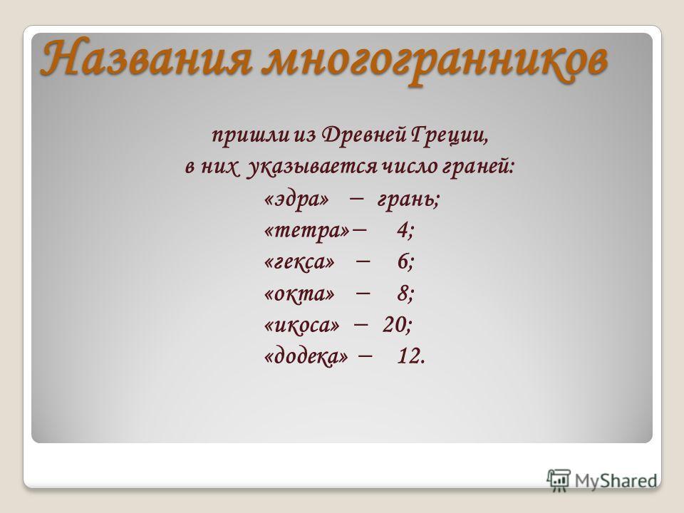Названия многогранников пришли из Древней Греции, в них указывается число граней: «эдра» грань; «тетра» 4; «гекса» 6; «окта» 8; «икоса» 20; «додека» 12.