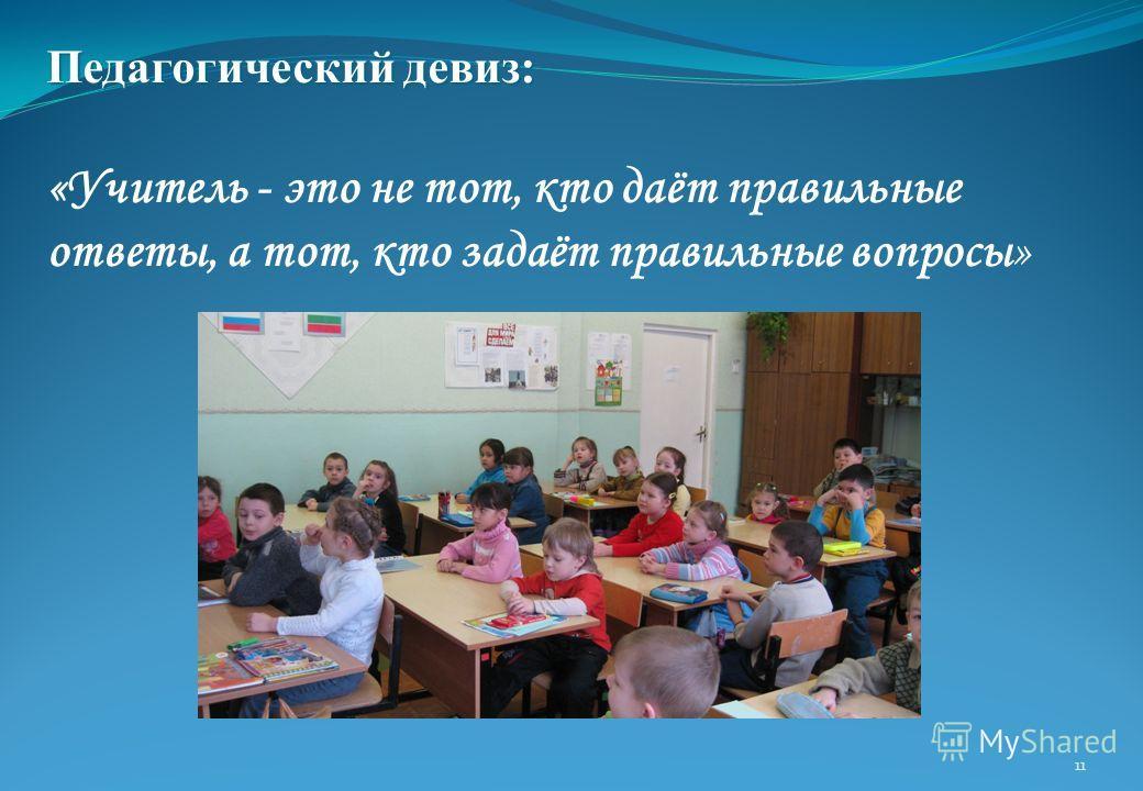Педагогический девиз: «Учитель - это не тот, кто даёт правильные ответы, а тот, кто задаёт правильные вопросы» 11