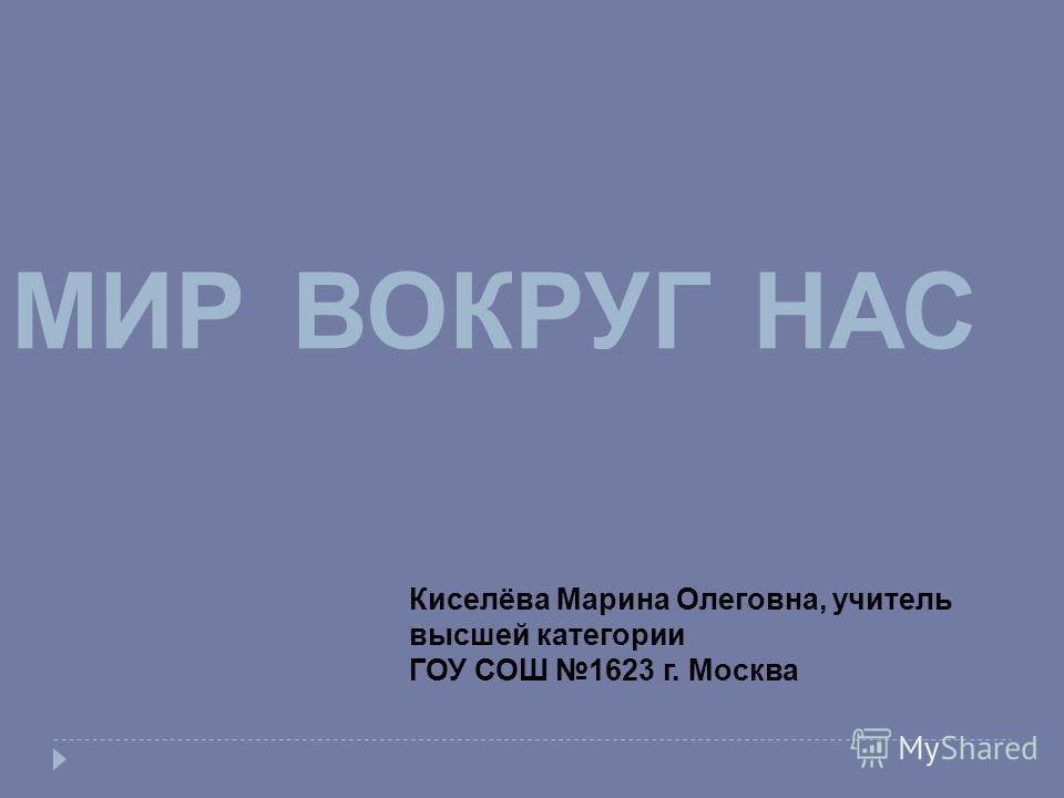 МИРВОКРУГНАС Киселёва Марина Олеговна, учитель высшей категории ГОУ СОШ 1623 г. Москва