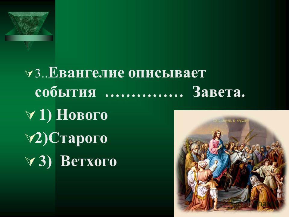 3.. Евангелие описывает события …………… Завета. 1) Нового 2)Старого 3) Ветхого